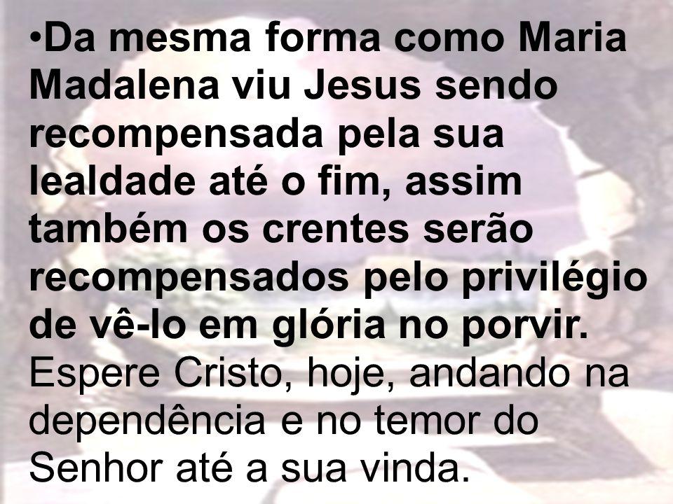 Da mesma forma como Maria Madalena viu Jesus sendo recompensada pela sua lealdade até o fim, assim também os crentes serão recompensados pelo privilég