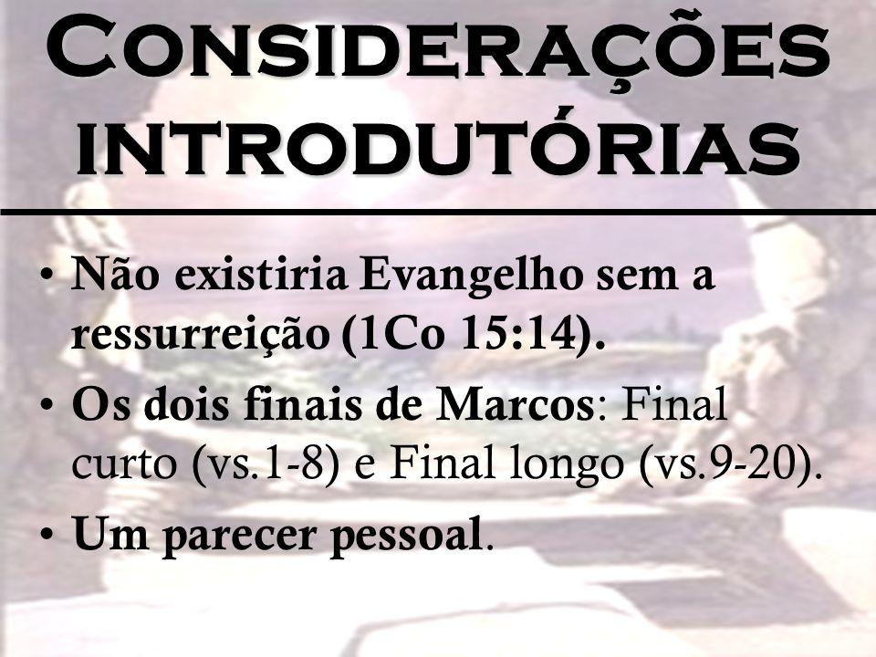 Considerações introdutórias Não existiria Evangelho sem a ressurreição (1Co 15:14). Os dois finais de Marcos : Final curto (vs.1-8) e Final longo (vs.