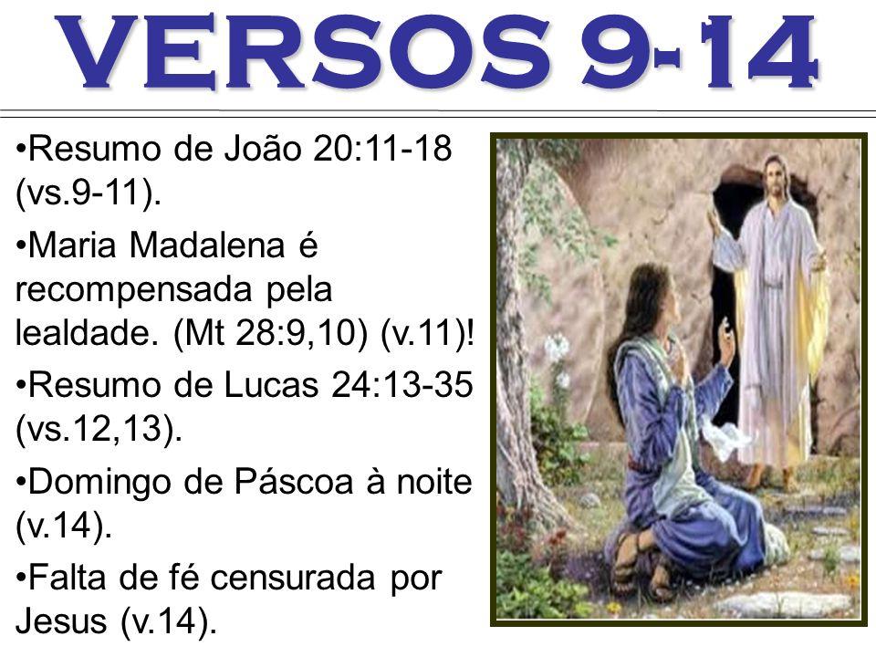 VERSOS 9-14 Resumo de João 20:11-18 (vs.9-11). Maria Madalena é recompensada pela lealdade. (Mt 28:9,10) (v.11)! Resumo de Lucas 24:13-35 (vs.12,13).