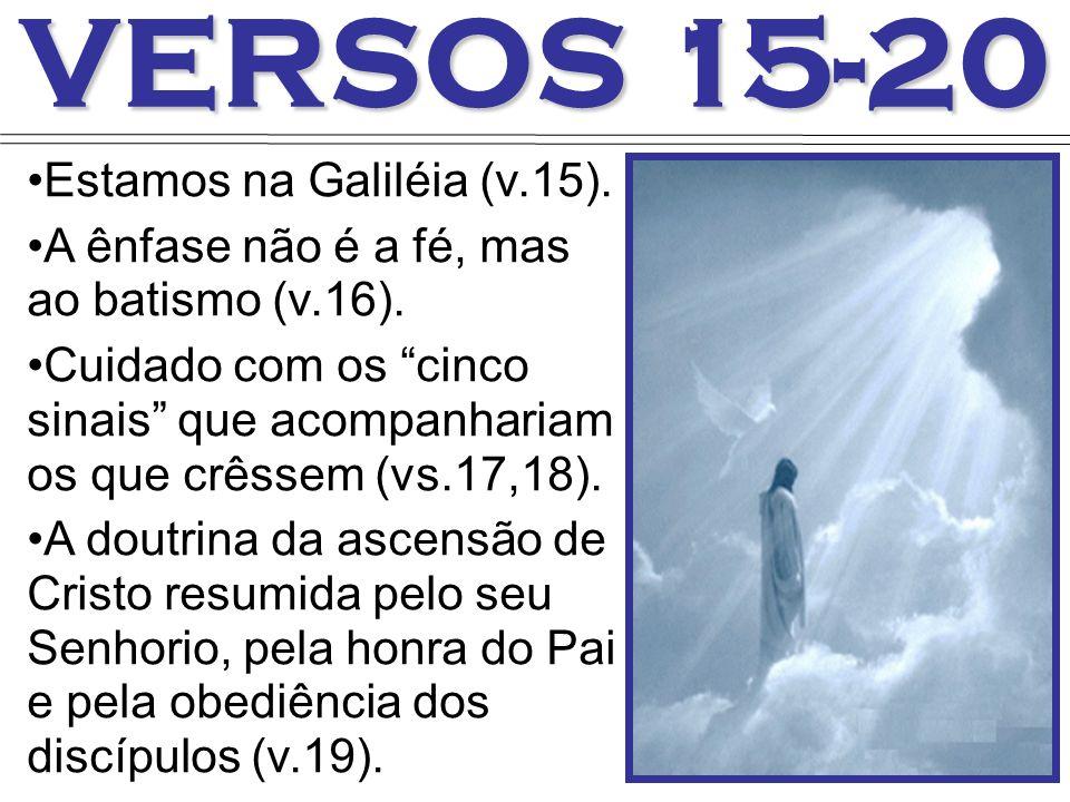 VERSOS 15-20 Estamos na Galiléia (v.15). A ênfase não é a fé, mas ao batismo (v.16). Cuidado com os cinco sinais que acompanhariam os que crêssem (vs.