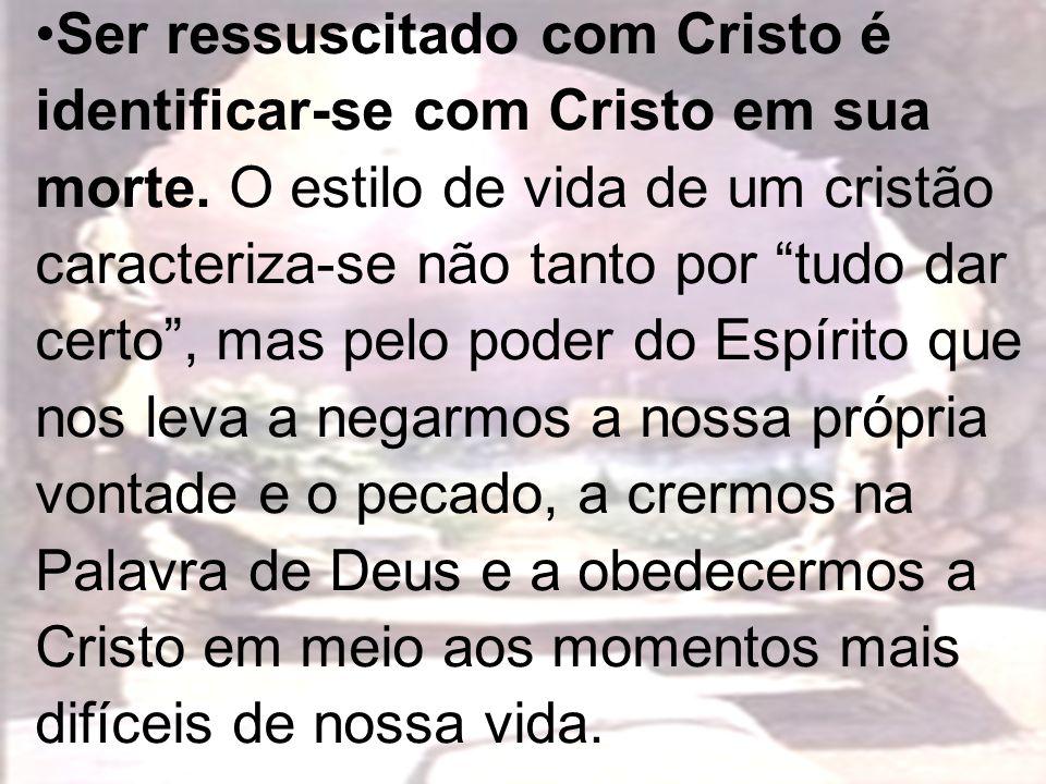 Ser ressuscitado com Cristo é identificar-se com Cristo em sua morte. O estilo de vida de um cristão caracteriza-se não tanto por tudo dar certo, mas