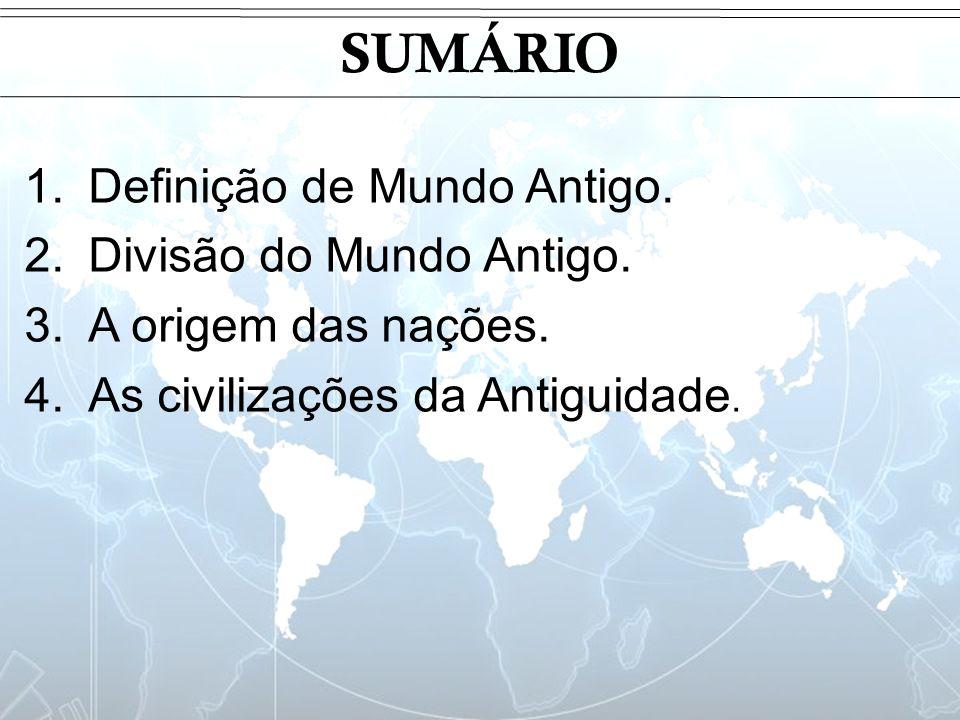 SUMÁRIO 1.Definição de Mundo Antigo. 2.Divisão do Mundo Antigo. 3.A origem das nações. 4.As civilizações da Antiguidade.