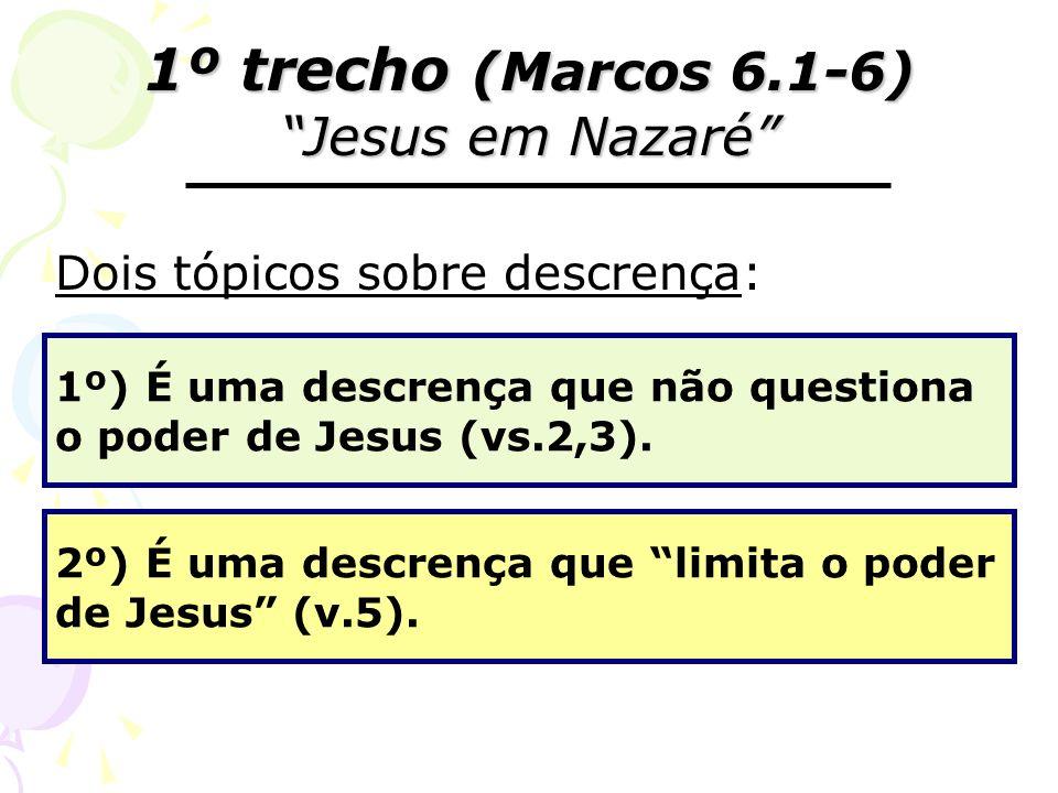 1º trecho (Marcos 6.1-6) Jesus em Nazaré Dois tópicos sobre descrença: 1º) É uma descrença que não questiona o poder de Jesus (vs.2,3). 2º) É uma desc