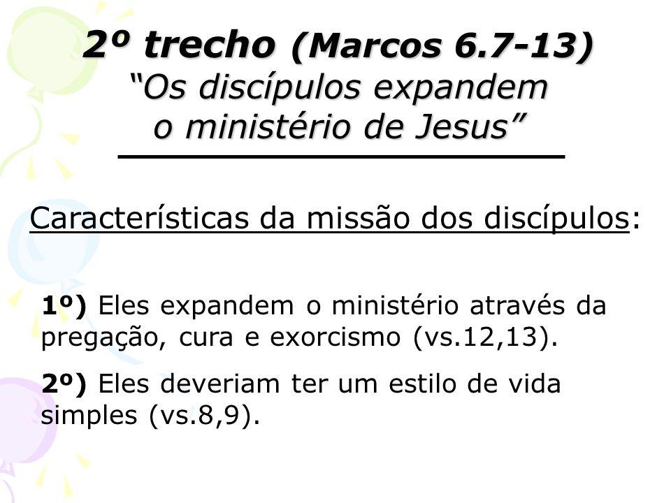 2º trecho (Marcos 6.7-13) Os discípulos expandem o ministério de Jesus Características da missão dos discípulos: 1º) Eles expandem o ministério atravé