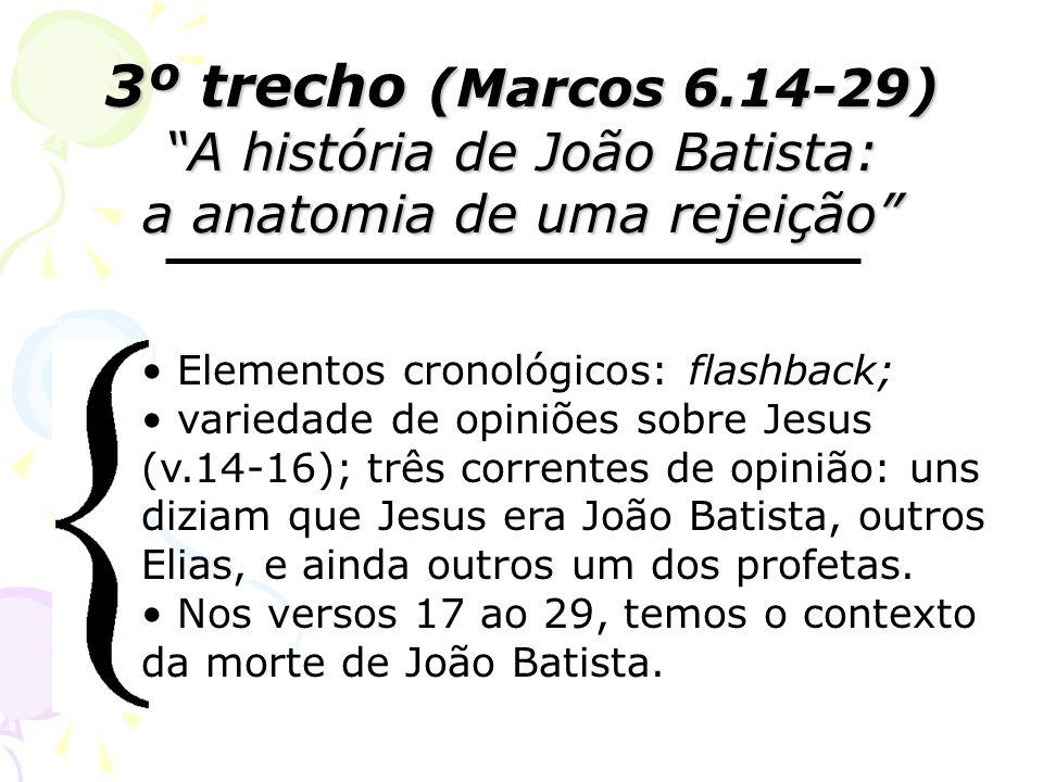 3º trecho (Marcos 6.14-29) A história de João Batista: a anatomia de uma rejeição Elementos cronológicos: flashback; variedade de opiniões sobre Jesus