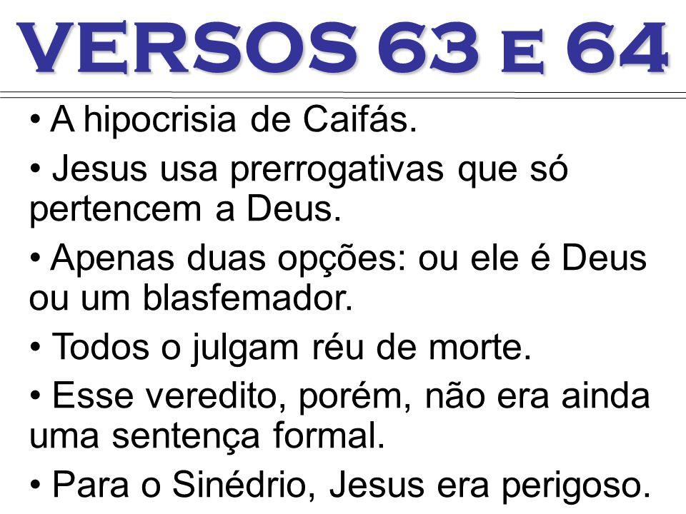 VERSOS 63 e 64 A hipocrisia de Caifás. Jesus usa prerrogativas que só pertencem a Deus. Apenas duas opções: ou ele é Deus ou um blasfemador. Todos o j