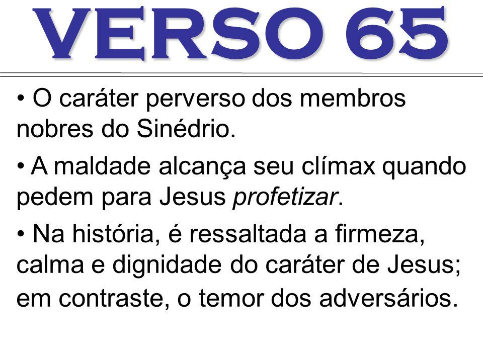 VERSO 65 O caráter perverso dos membros nobres do Sinédrio. A maldade alcança seu clímax quando pedem para Jesus profetizar. Na história, é ressaltada