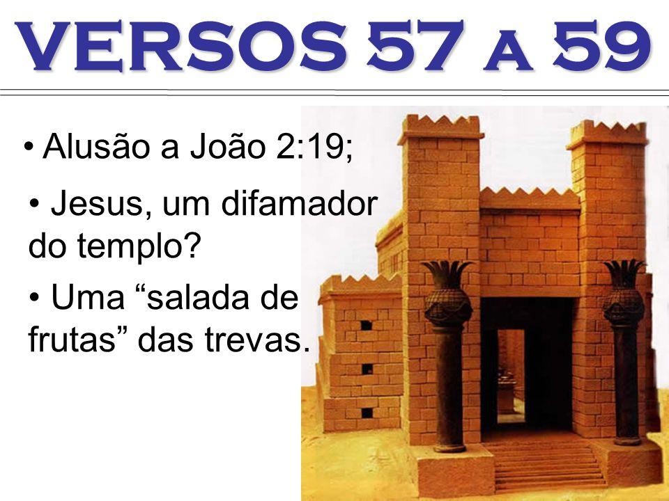 VERSOS 57 a 59 Jesus, um difamador do templo? Uma salada de frutas das trevas. Alusão a João 2:19;