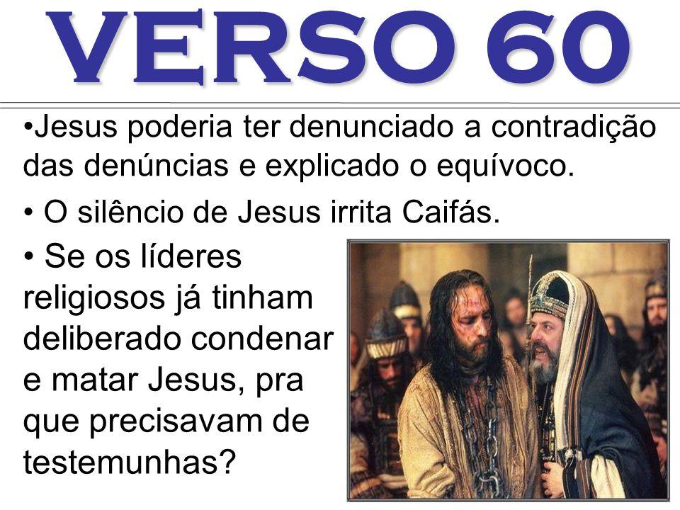 VERSO 60 Jesus poderia ter denunciado a contradição das denúncias e explicado o equívoco. O silêncio de Jesus irrita Caifás. Se os líderes religiosos