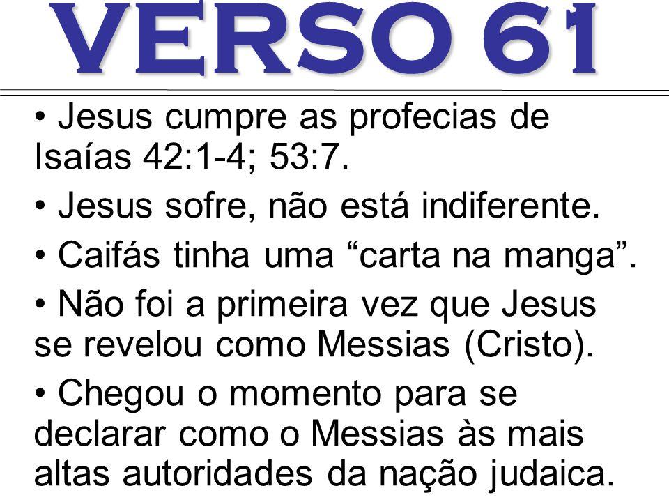 VERSO 61 Jesus cumpre as profecias de Isaías 42:1-4; 53:7. Jesus sofre, não está indiferente. Caifás tinha uma carta na manga. Não foi a primeira vez