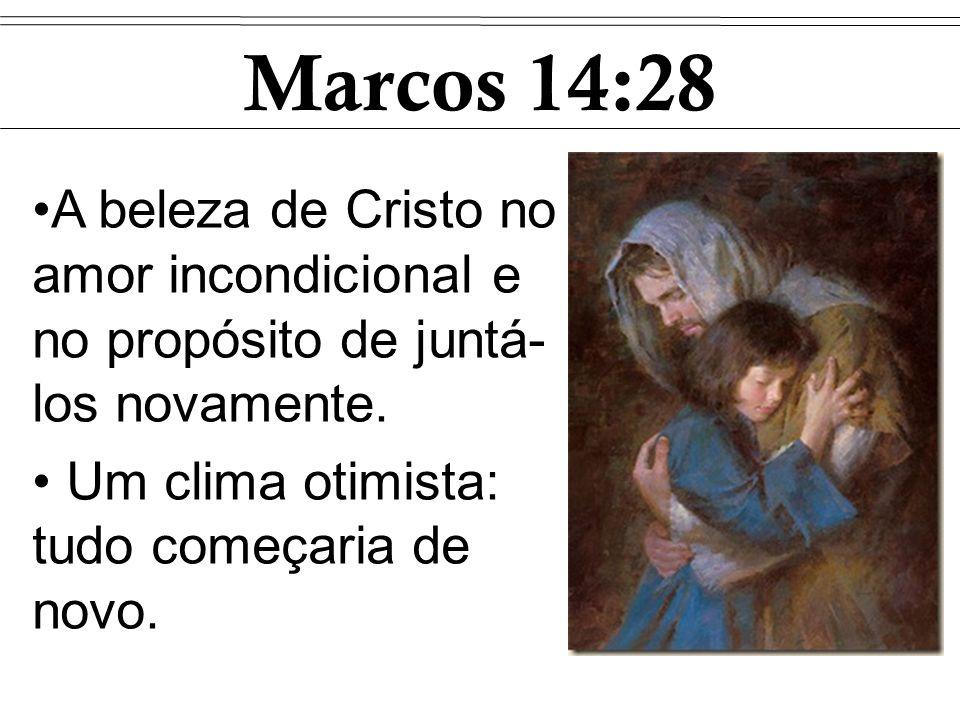 Marcos 14:28 A beleza de Cristo no amor incondicional e no propósito de juntá- los novamente. Um clima otimista: tudo começaria de novo.