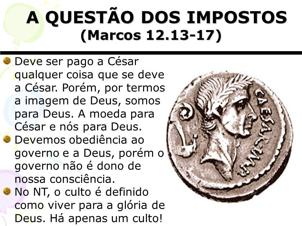 A QUESTÃO DOS IMPOSTOS A QUESTÃO DOS IMPOSTOS (Marcos 12.13-17) Deve ser pago a César qualquer coisa que se deve a César. Porém, por termos a imagem d