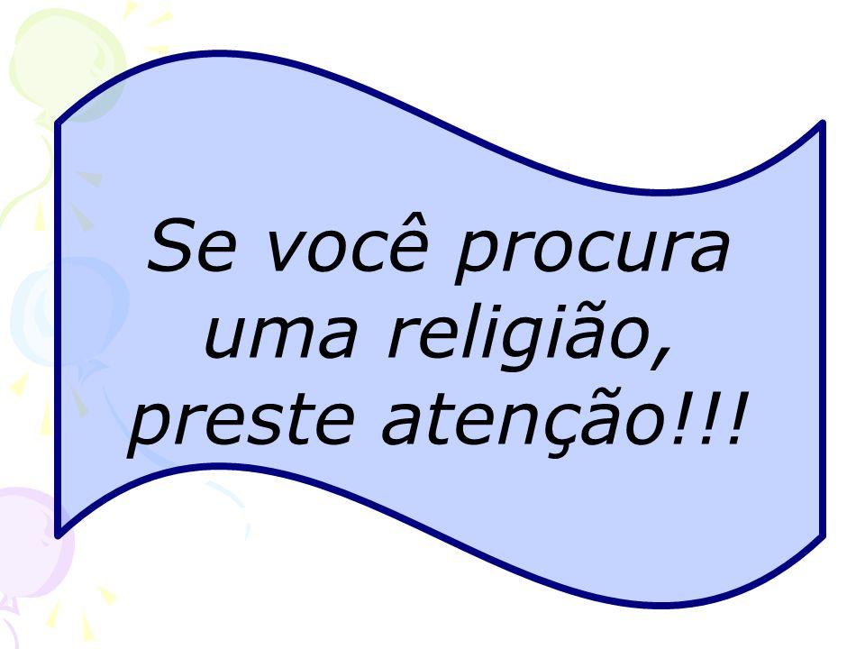Se você procura uma religião, preste atenção!!!