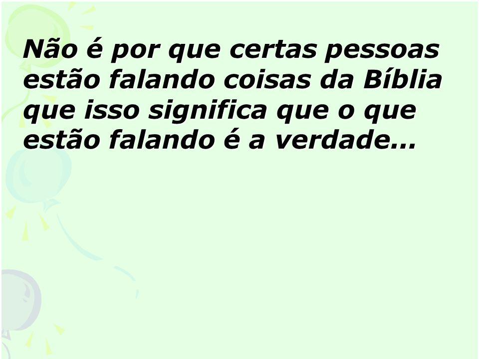 Não é por que certas pessoas estão falando coisas da Bíblia que isso significa que o que estão falando é a verdade... Não é por que certas pessoas est