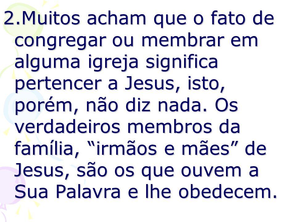 2.Muitos acham que o fato de congregar ou membrar em alguma igreja significa pertencer a Jesus, isto, porém, não diz nada. Os verdadeiros membros da f