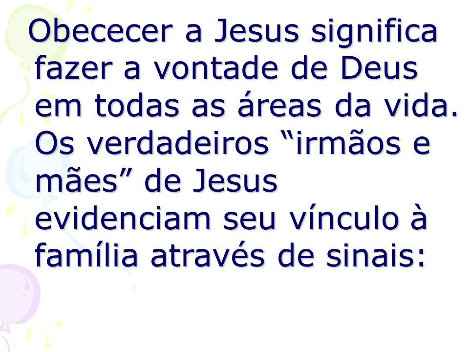 Obececer a Jesus significa fazer a vontade de Deus em todas as áreas da vida. Os verdadeiros irmãos e mães de Jesus evidenciam seu vínculo à família a