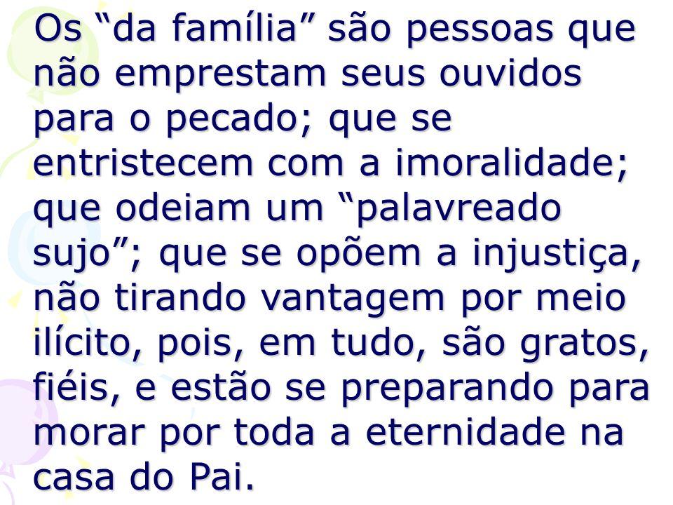 Os da família são pessoas que não emprestam seus ouvidos para o pecado; que se entristecem com a imoralidade; que odeiam um palavreado sujo; que se op