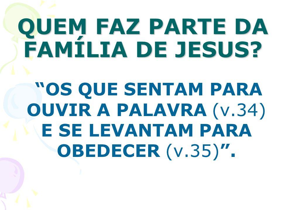 QUEM FAZ PARTE DA FAMÍLIA DE JESUS? OS QUE SENTAM PARA OUVIR A PALAVRA (v.34) E SE LEVANTAM PARA OBEDECER (v.35).