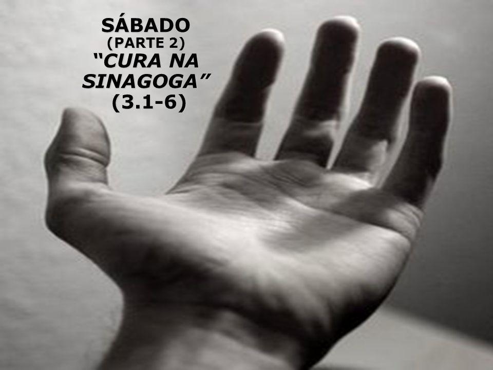 SÁBADO (PARTE 2) CURA NA SINAGOGA (3.1-6)