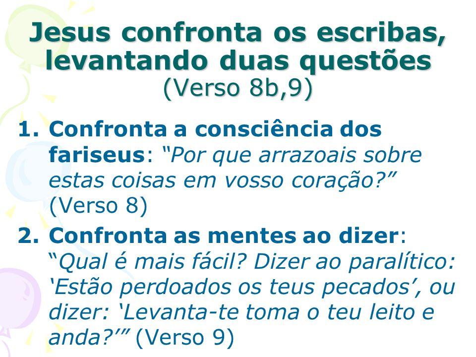 Jesus confronta os escribas, levantando duas questões (Verso 8b,9) 1.Confronta a consciência dos fariseus: Por que arrazoais sobre estas coisas em vos