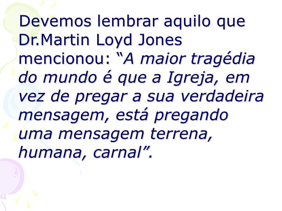 Devemos lembrar aquilo que Dr.Martin Loyd Jones mencionou: A maior tragédia do mundo é que a Igreja, em vez de pregar a sua verdadeira mensagem, está
