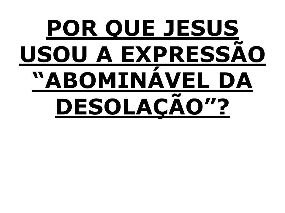 POR QUE JESUS USOU A EXPRESSÃO ABOMINÁVEL DA DESOLAÇÃO?