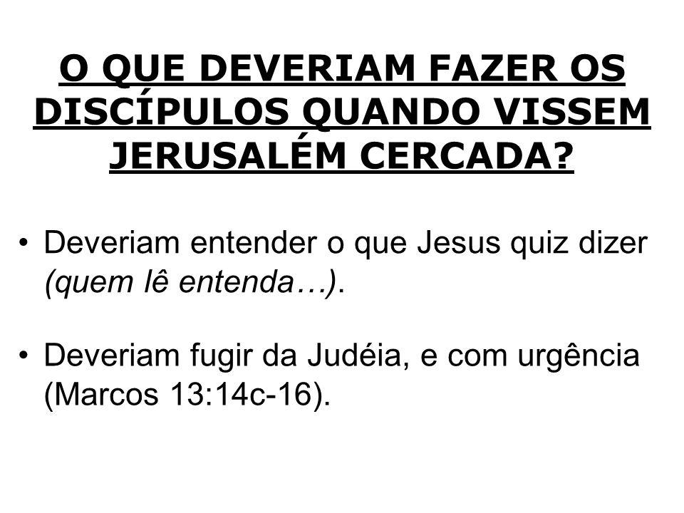 O QUE DEVERIAM FAZER OS DISCÍPULOS QUANDO VISSEM JERUSALÉM CERCADA? Deveriam entender o que Jesus quiz dizer (quem lê entenda…). Deveriam fugir da Jud