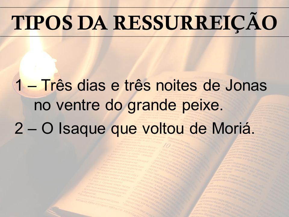 1 – Três dias e três noites de Jonas no ventre do grande peixe. 2 – O Isaque que voltou de Moriá. TIPOS DA RESSURREIÇÃO