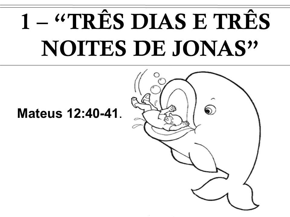Mateus 12:40-41. 1 – TRÊS DIAS E TRÊS NOITES DE JONAS