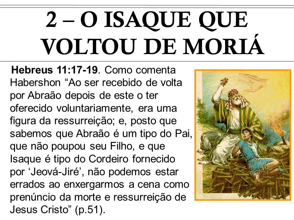 Hebreus 11:17-19. Como comenta Habershon Ao ser recebido de volta por Abraão depois de este o ter oferecido voluntariamente, era uma figura da ressurr