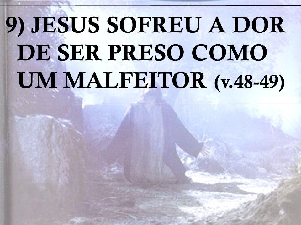 9) JESUS SOFREU A DOR DE SER PRESO COMO UM MALFEITOR (v.48-49)