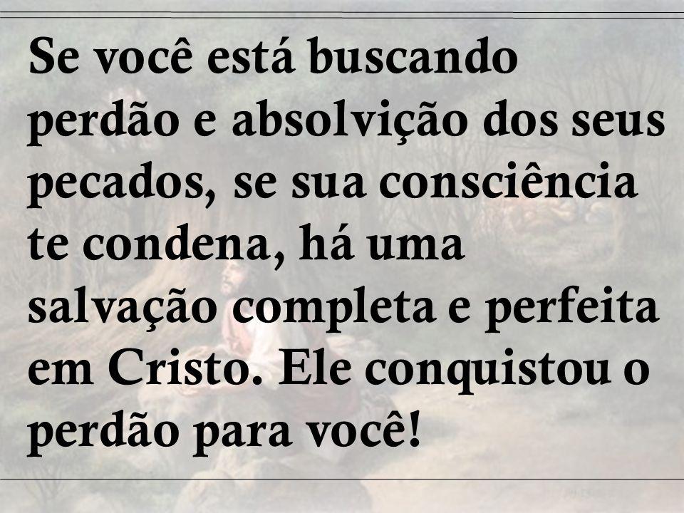 Se você está buscando perdão e absolvição dos seus pecados, se sua consciência te condena, há uma salvação completa e perfeita em Cristo. Ele conquist