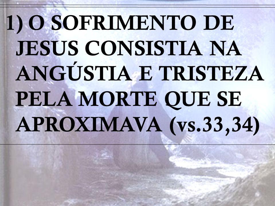 1) O SOFRIMENTO DE JESUS CONSISTIA NA ANGÚSTIA E TRISTEZA PELA MORTE QUE SE APROXIMAVA (vs.33,34)