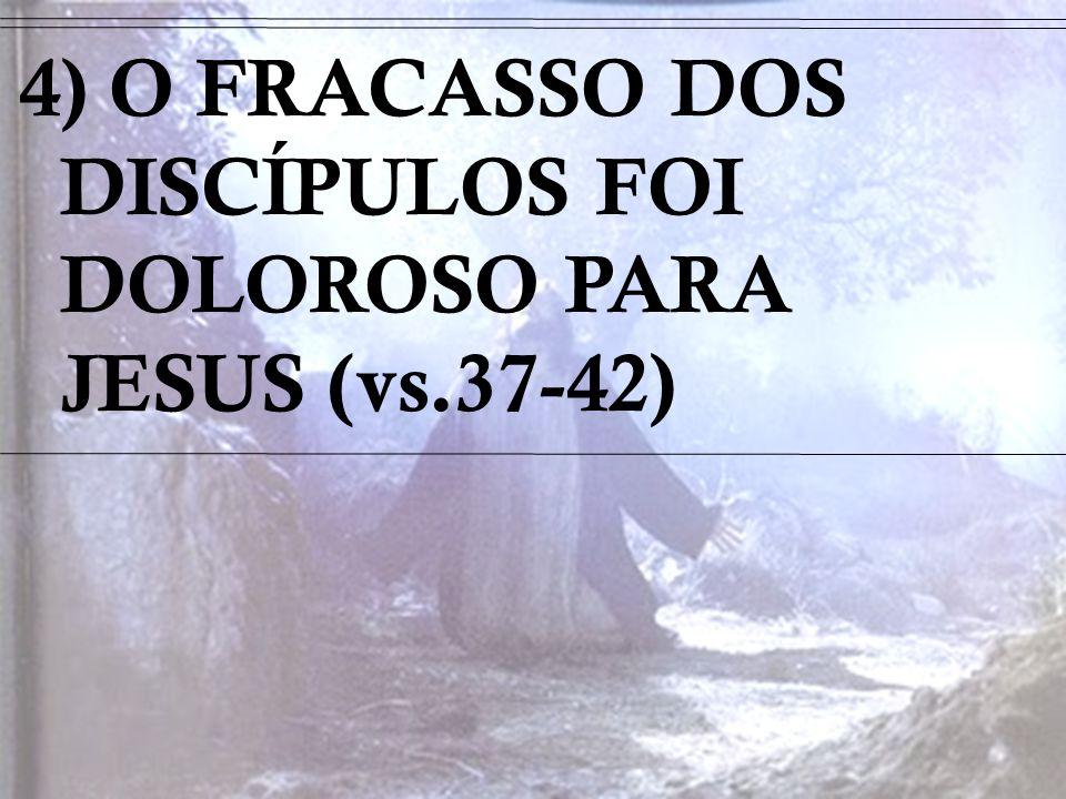 4) O FRACASSO DOS DISCÍPULOS FOI DOLOROSO PARA JESUS (vs.37-42)