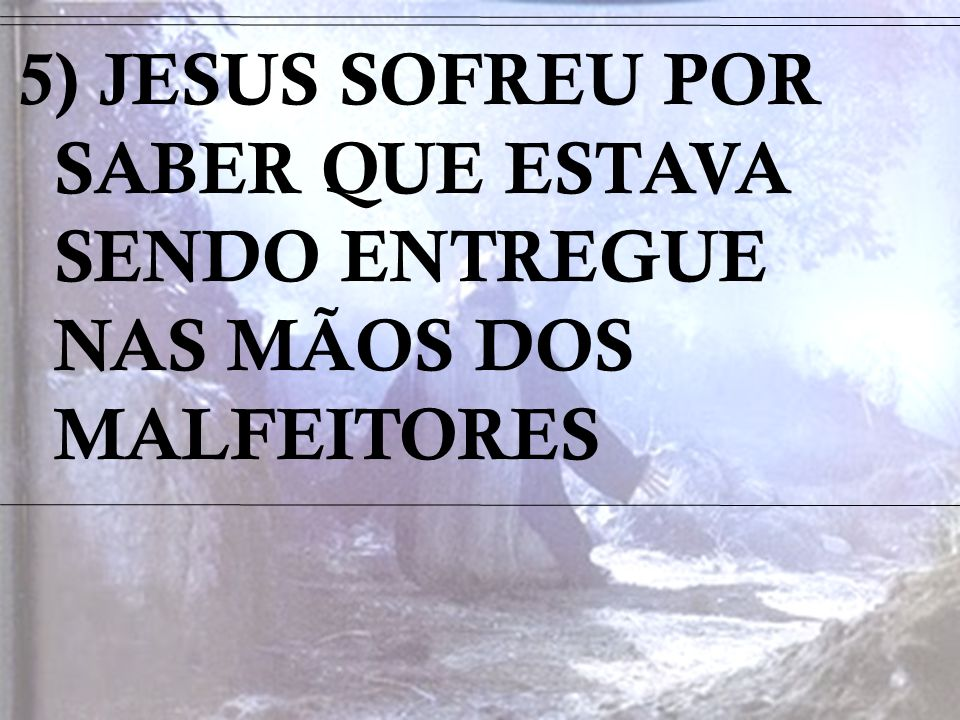 5) JESUS SOFREU POR SABER QUE ESTAVA SENDO ENTREGUE NAS MÃOS DOS MALFEITORES