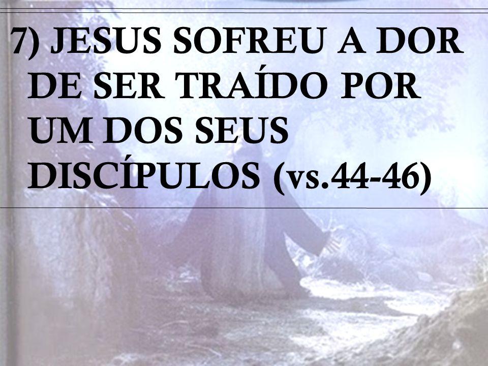 7) JESUS SOFREU A DOR DE SER TRAÍDO POR UM DOS SEUS DISCÍPULOS (vs.44-46)