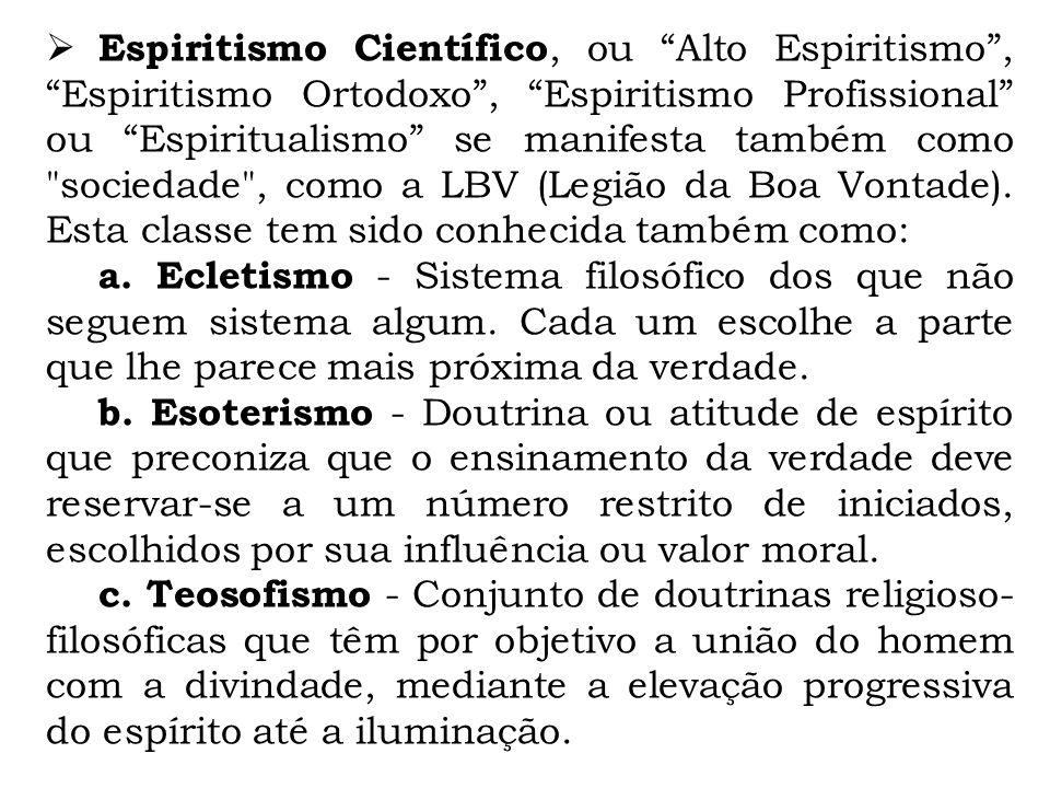 Espiritismo Científico, ou Alto Espiritismo, Espiritismo Ortodoxo, Espiritismo Profissional ou Espiritualismo se manifesta também como sociedade , como a LBV (Legião da Boa Vontade).