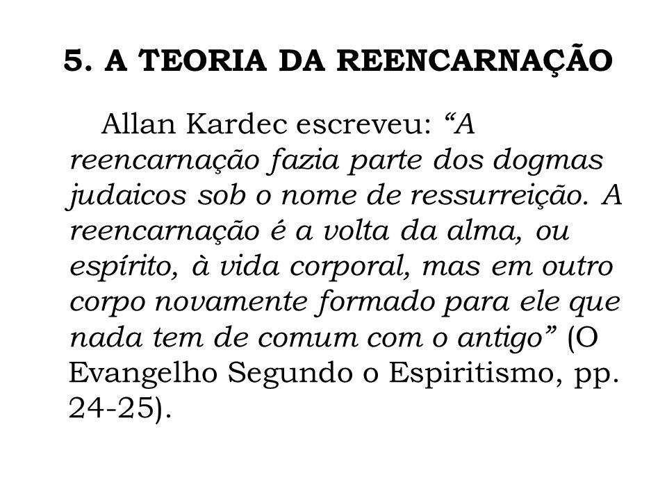 5. A TEORIA DA REENCARNAÇÃO Allan Kardec escreveu: A reencarnação fazia parte dos dogmas judaicos sob o nome de ressurreição. A reencarnação é a volta