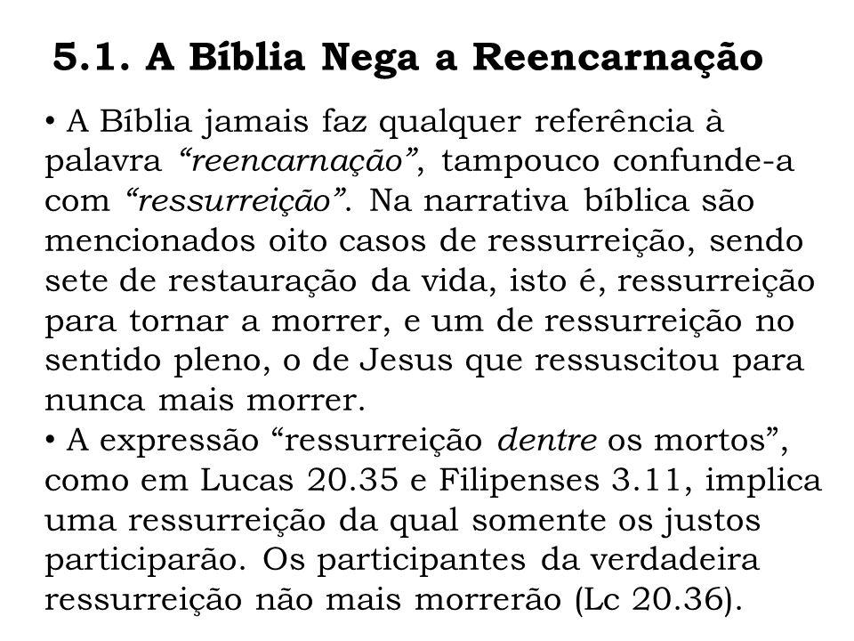 A Bíblia jamais faz qualquer referência à palavra reencarnação, tampouco confunde-a com ressurreição. Na narrativa bíblica são mencionados oito casos