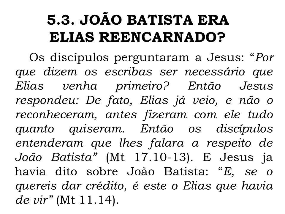 Os discípulos perguntaram a Jesus: Por que dizem os escribas ser necessário que Elias venha primeiro? Então Jesus respondeu: De fato, Elias já veio, e
