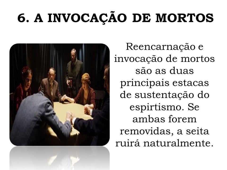 6. A INVOCAÇÃO DE MORTOS Reencarnação e invocação de mortos são as duas principais estacas de sustentação do espirtismo. Se ambas forem removidas, a s