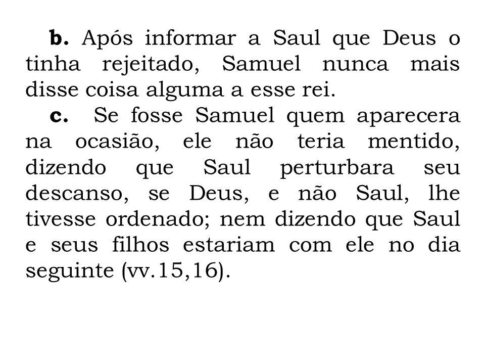 b. Após informar a Saul que Deus o tinha rejeitado, Samuel nunca mais disse coisa alguma a esse rei. c. Se fosse Samuel quem aparecera na ocasião, ele