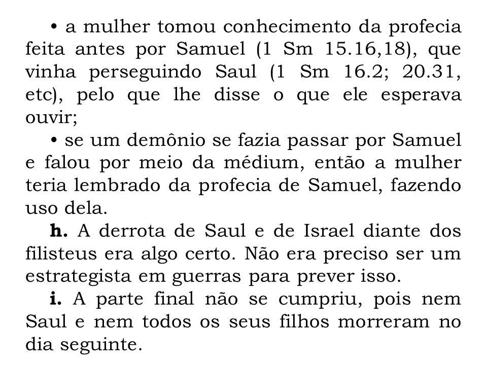 a mulher tomou conhecimento da profecia feita antes por Samuel (1 Sm 15.16,18), que vinha perseguindo Saul (1 Sm 16.2; 20.31, etc), pelo que lhe disse