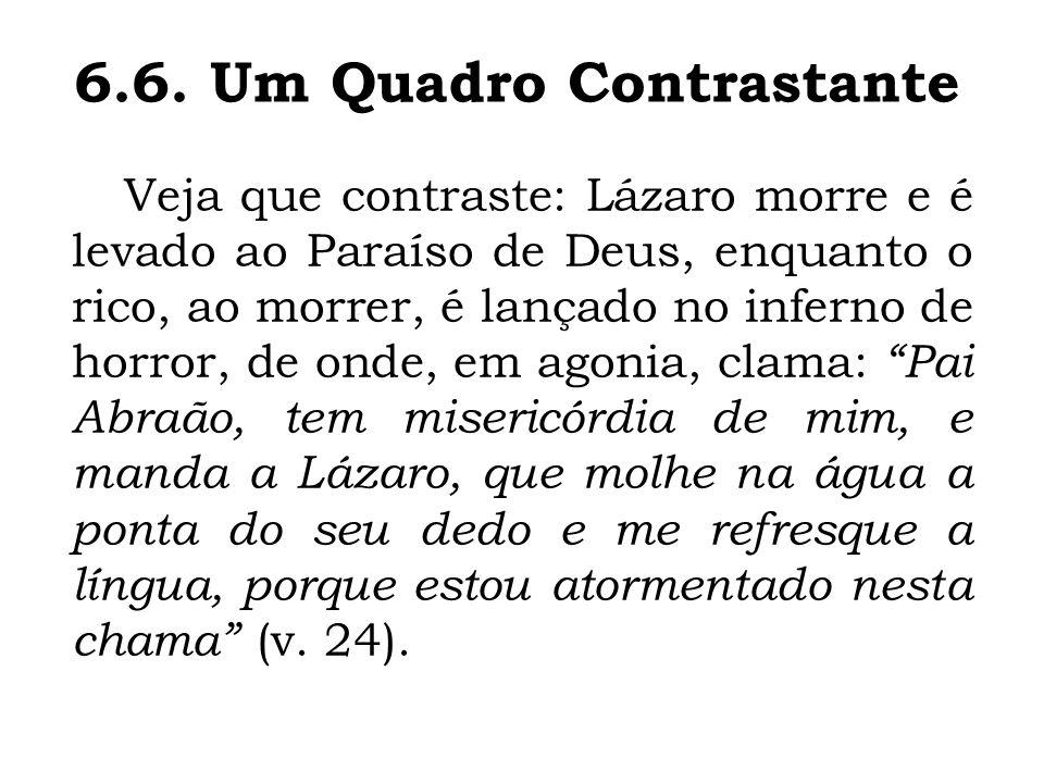 Veja que contraste: Lázaro morre e é levado ao Paraíso de Deus, enquanto o rico, ao morrer, é lançado no inferno de horror, de onde, em agonia, clama: