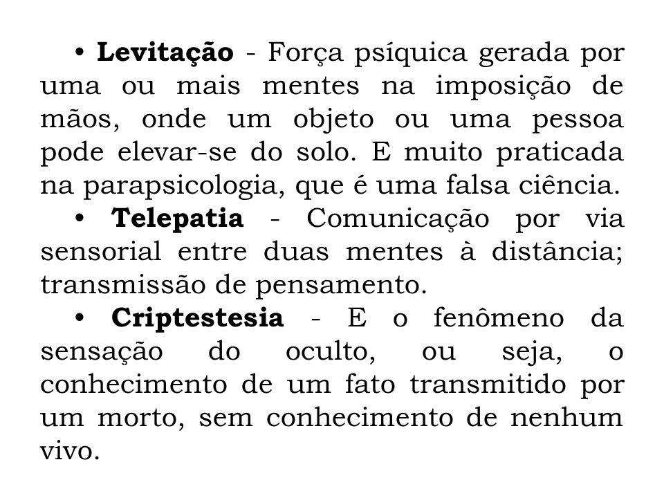Levitação - Força psíquica gerada por uma ou mais mentes na imposição de mãos, onde um objeto ou uma pessoa pode elevar-se do solo. E muito praticada