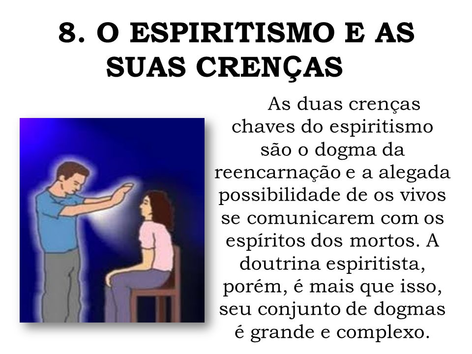 As duas crenças chaves do espiritismo são o dogma da reencarnação e a alegada possibilidade de os vivos se comunicarem com os espíritos dos mortos.