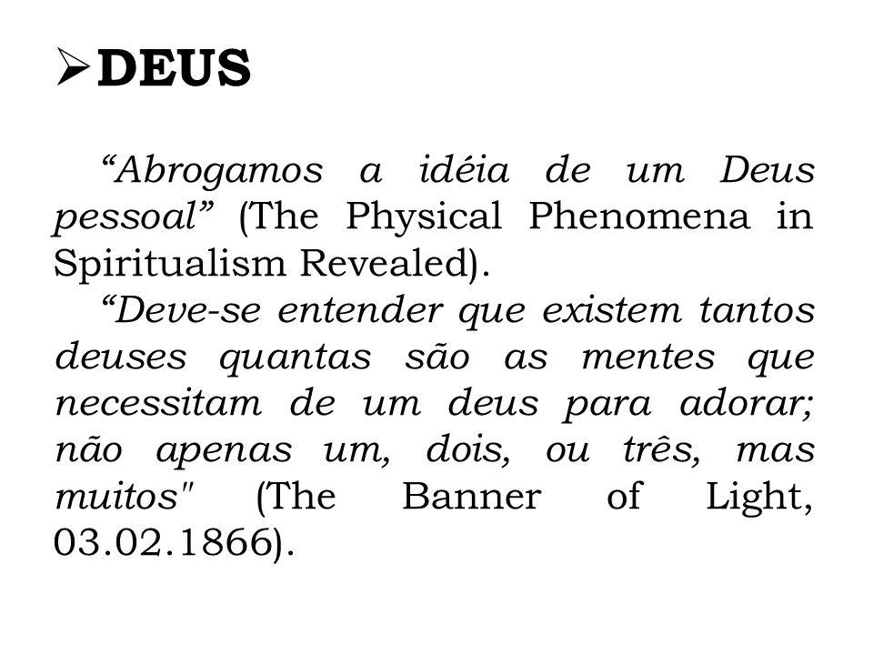 DEUS Abrogamos a idéia de um Deus pessoal (The Physical Phenomena in Spiritualism Revealed). Deve-se entender que existem tantos deuses quantas são as