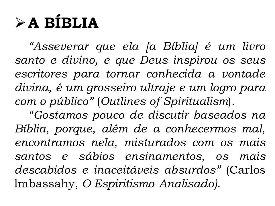 A BÍBLIA Asseverar que ela [a Bíblia] é um livro santo e divino, e que Deus inspirou os seus escritores para tornar conhecida a vontade divina, é um grosseiro ultraje e um logro para com o público ( Outlines of Spiritualism ).