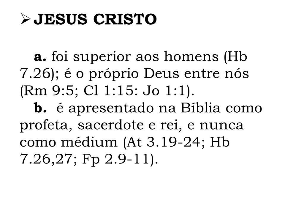 JESUS CRISTO a. foi superior aos homens (Hb 7.26); é o próprio Deus entre nós (Rm 9:5; Cl 1:15: Jo 1:1). b. é apresentado na Bíblia como profeta, sace