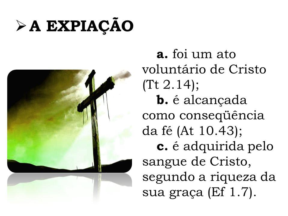 A EXPIAÇÃO a. foi um ato voluntário de Cristo (Tt 2.14); b. é alcançada como conseqüência da fé (At 10.43); c. é adquirida pelo sangue de Cristo, segu